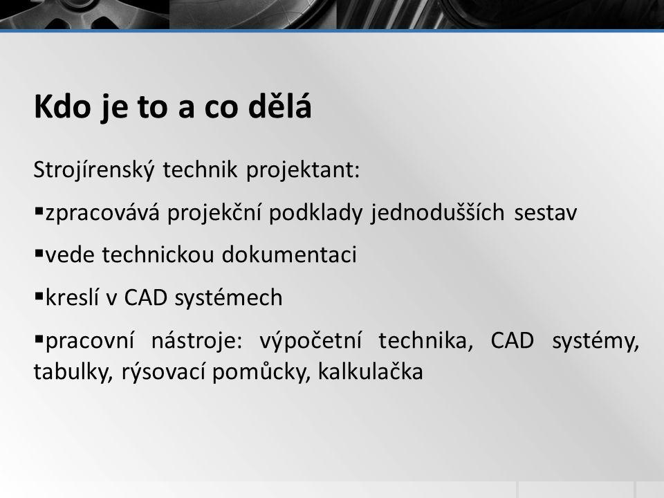Kdo je to a co dělá Strojírenský technik projektant:  zpracovává projekční podklady jednodušších sestav  vede technickou dokumentaci  kreslí v CAD systémech  pracovní nástroje: výpočetní technika, CAD systémy, tabulky, rýsovací pomůcky, kalkulačka