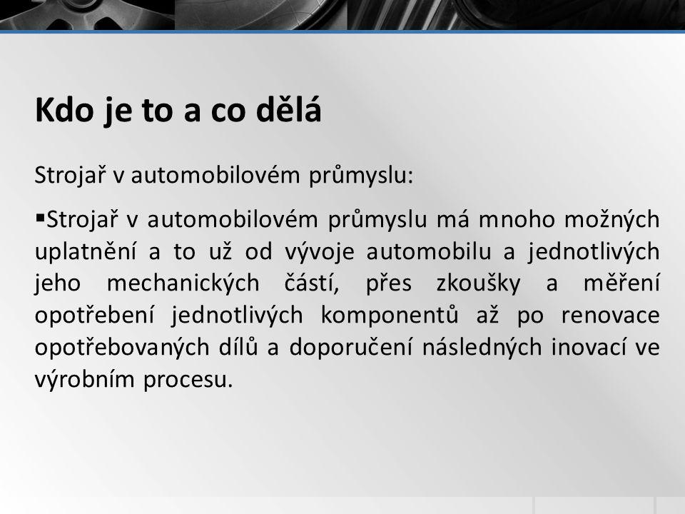 Kdo je to a co dělá Strojař v automobilovém průmyslu:  Strojař v automobilovém průmyslu má mnoho možných uplatnění a to už od vývoje automobilu a jednotlivých jeho mechanických částí, přes zkoušky a měření opotřebení jednotlivých komponentů až po renovace opotřebovaných dílů a doporučení následných inovací ve výrobním procesu.