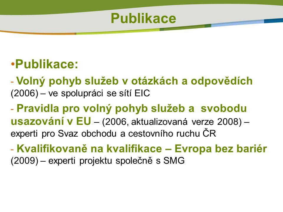 Publikace Publikace: - Volný pohyb služeb v otázkách a odpovědích (2006) – ve spolupráci se sítí EIC - Pravidla pro volný pohyb služeb a svobodu usazování v EU – (2006, aktualizovaná verze 2008) – experti pro Svaz obchodu a cestovního ruchu ČR - Kvalifikovaně na kvalifikace – Evropa bez bariér (2009) – experti projektu společně s SMG