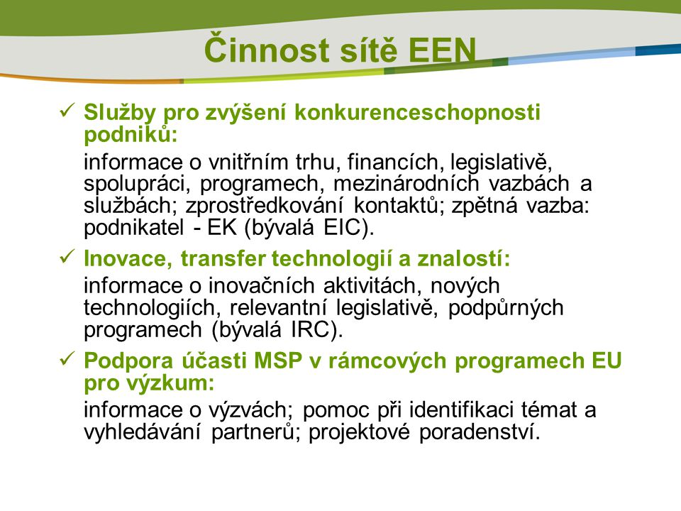 Činnost sítě EEN Služby pro zvýšení konkurenceschopnosti podniků: informace o vnitřním trhu, financích, legislativě, spolupráci, programech, mezinárodních vazbách a službách; zprostředkování kontaktů; zpětná vazba: podnikatel - EK (bývalá EIC).