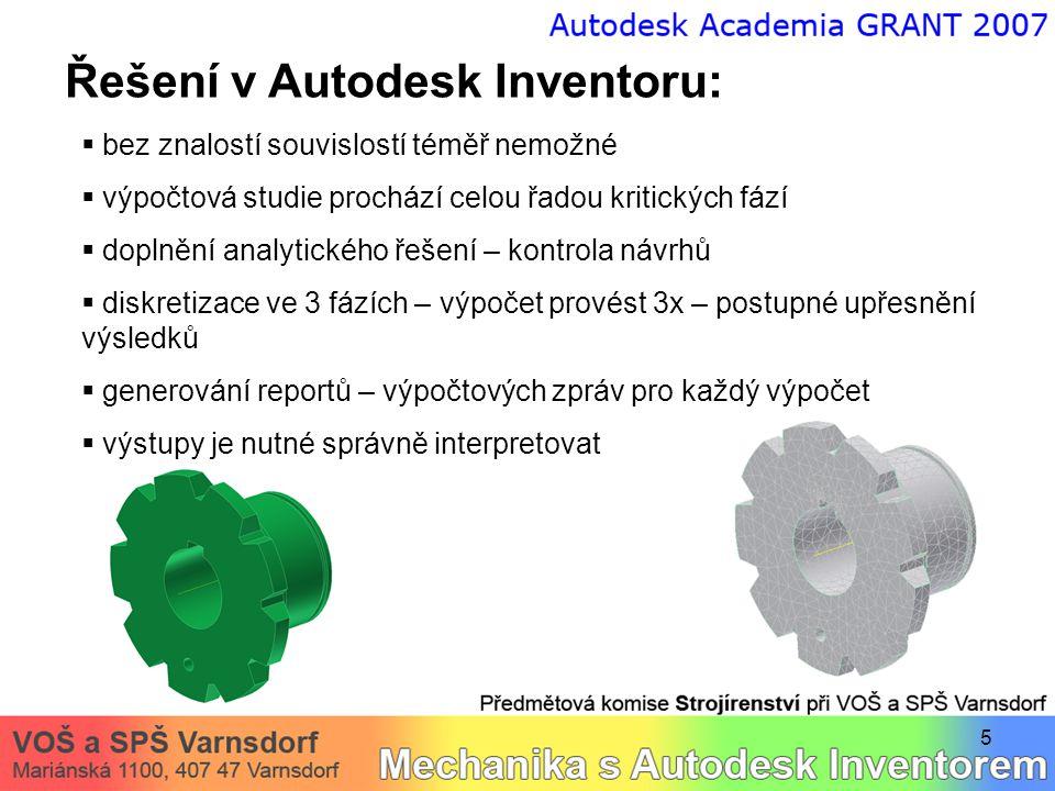 5 Řešení v Autodesk Inventoru:  bez znalostí souvislostí téměř nemožné  výpočtová studie prochází celou řadou kritických fází  doplnění analytického řešení – kontrola návrhů  diskretizace ve 3 fázích – výpočet provést 3x – postupné upřesnění výsledků  generování reportů – výpočtových zpráv pro každý výpočet  výstupy je nutné správně interpretovat