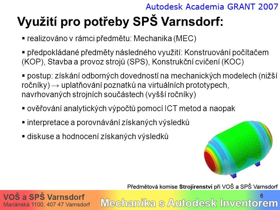 6 Využití pro potřeby SPŠ Varnsdorf:  realizováno v rámci předmětu: Mechanika (MEC)  předpokládané předměty následného využití: Konstruování počítačem (KOP), Stavba a provoz strojů (SPS), Konstrukční cvičení (KOC)  postup: získání odborných dovedností na mechanických modelech (nižší ročníky) → uplatňování poznatků na virtuálních prototypech, navrhovaných strojních součástech (vyšší ročníky)  ověřování analytických výpočtů pomocí ICT metod a naopak  interpretace a porovnávání získaných výsledků  diskuse a hodnocení získaných výsledků