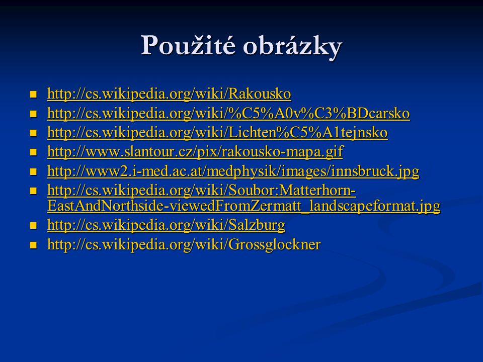 Použité obrázky http://cs.wikipedia.org/wiki/Rakousko http://cs.wikipedia.org/wiki/Rakousko http://cs.wikipedia.org/wiki/Rakousko http://cs.wikipedia.org/wiki/%C5%A0v%C3%BDcarsko http://cs.wikipedia.org/wiki/%C5%A0v%C3%BDcarsko http://cs.wikipedia.org/wiki/%C5%A0v%C3%BDcarsko http://cs.wikipedia.org/wiki/Lichten%C5%A1tejnsko http://cs.wikipedia.org/wiki/Lichten%C5%A1tejnsko http://cs.wikipedia.org/wiki/Lichten%C5%A1tejnsko http://www.slantour.cz/pix/rakousko-mapa.gif http://www.slantour.cz/pix/rakousko-mapa.gif http://www.slantour.cz/pix/rakousko-mapa.gif http://www2.i-med.ac.at/medphysik/images/innsbruck.jpg http://www2.i-med.ac.at/medphysik/images/innsbruck.jpg http://www2.i-med.ac.at/medphysik/images/innsbruck.jpg http://cs.wikipedia.org/wiki/Soubor:Matterhorn- EastAndNorthside-viewedFromZermatt_landscapeformat.jpg http://cs.wikipedia.org/wiki/Soubor:Matterhorn- EastAndNorthside-viewedFromZermatt_landscapeformat.jpg http://cs.wikipedia.org/wiki/Soubor:Matterhorn- EastAndNorthside-viewedFromZermatt_landscapeformat.jpg http://cs.wikipedia.org/wiki/Soubor:Matterhorn- EastAndNorthside-viewedFromZermatt_landscapeformat.jpg http://cs.wikipedia.org/wiki/Salzburg http://cs.wikipedia.org/wiki/Salzburg http://cs.wikipedia.org/wiki/Salzburg http://cs.wikipedia.org/wiki/Grossglockner http://cs.wikipedia.org/wiki/Grossglockner