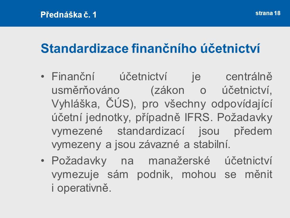 strana 18 Standardizace finančního účetnictví Finanční účetnictví je centrálně usměrňováno (zákon o účetnictví, Vyhláška, ČÚS), pro všechny odpovídají