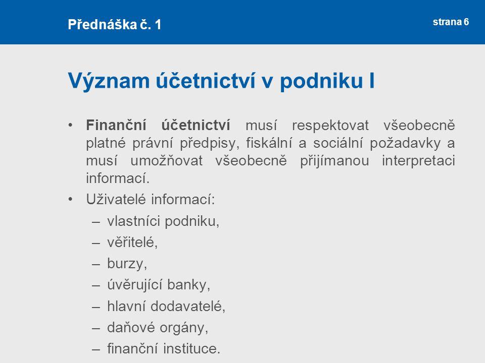 strana 6 Význam účetnictví v podniku I Finanční účetnictví musí respektovat všeobecně platné právní předpisy, fiskální a sociální požadavky a musí umo