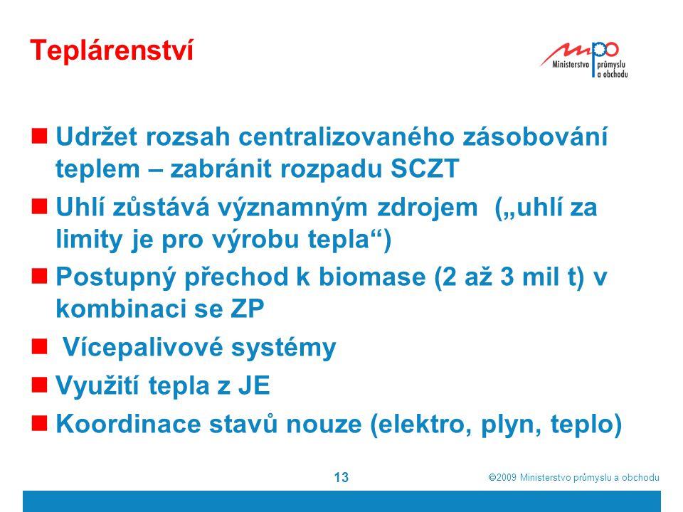 """ 2009  Ministerstvo průmyslu a obchodu 13 Teplárenství Udržet rozsah centralizovaného zásobování teplem – zabránit rozpadu SCZT Uhlí zůstává významným zdrojem (""""uhlí za limity je pro výrobu tepla ) Postupný přechod k biomase (2 až 3 mil t) v kombinaci se ZP Vícepalivové systémy Využití tepla z JE Koordinace stavů nouze (elektro, plyn, teplo)"""