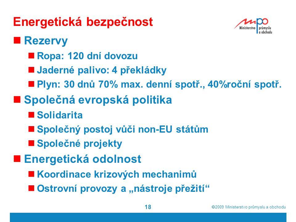  2009  Ministerstvo průmyslu a obchodu 18 Energetická bezpečnost Rezervy Ropa: 120 dní dovozu Jaderné palivo: 4 překládky Plyn: 30 dnů 70% max.