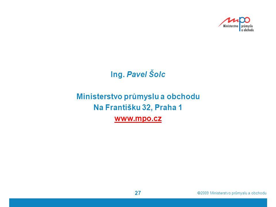  2009  Ministerstvo průmyslu a obchodu 27 Ing. Pavel Šolc Ministerstvo průmyslu a obchodu Na Františku 32, Praha 1 www.mpo.cz