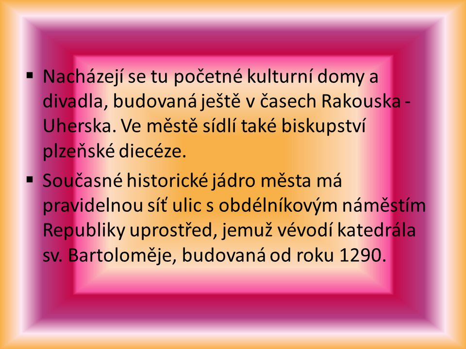  Nacházejí se tu početné kulturní domy a divadla, budovaná ještě v časech Rakouska - Uherska.
