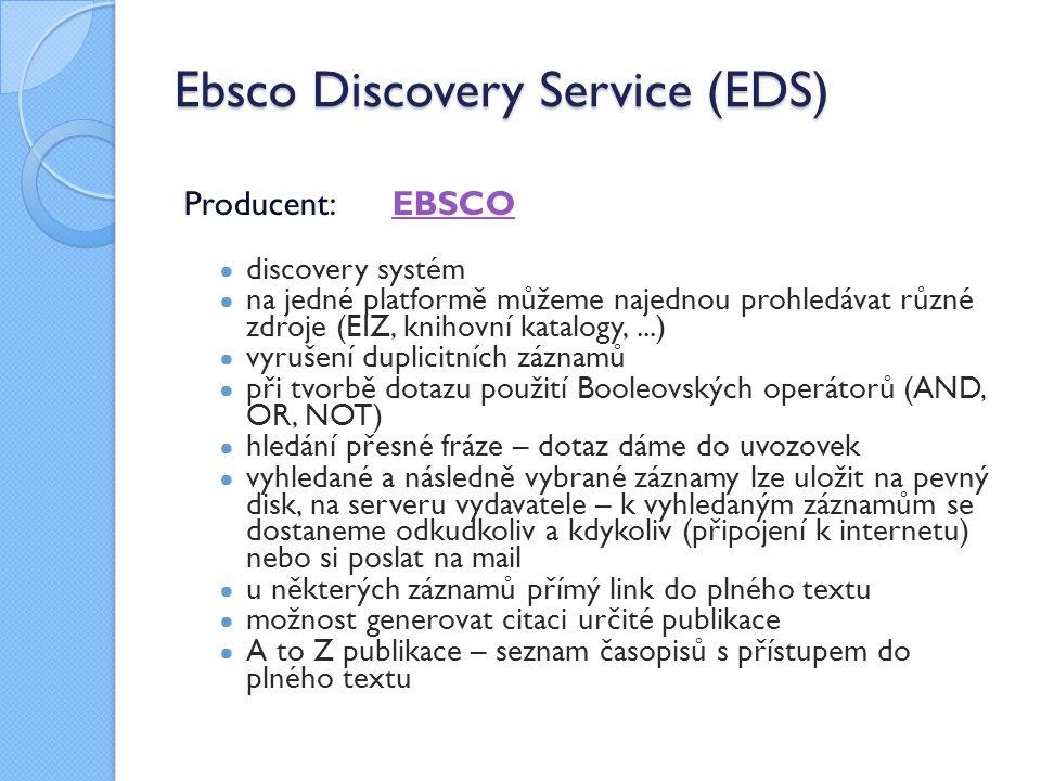 Ebsco Discovery Service (EDS) Producent: EBSCOEBSCO ● discovery systém ● na jedné platformě můžeme najednou prohledávat různé zdroje (EIZ, knihovní katalogy,...) ● vyrušení duplicitních záznamů ● při tvorbě dotazu použití Booleovských operátorů (AND, OR, NOT) ● hledání přesné fráze – dotaz dáme do uvozovek ● vyhledané a následně vybrané záznamy lze uložit na pevný disk, na serveru vydavatele – k vyhledaným záznamům se dostaneme odkudkoliv a kdykoliv (připojení k internetu) nebo si poslat na mail ● u některých záznamů přímý link do plného textu ● možnost generovat citaci určité publikace ● A to Z publikace – seznam časopisů s přístupem do plného textu