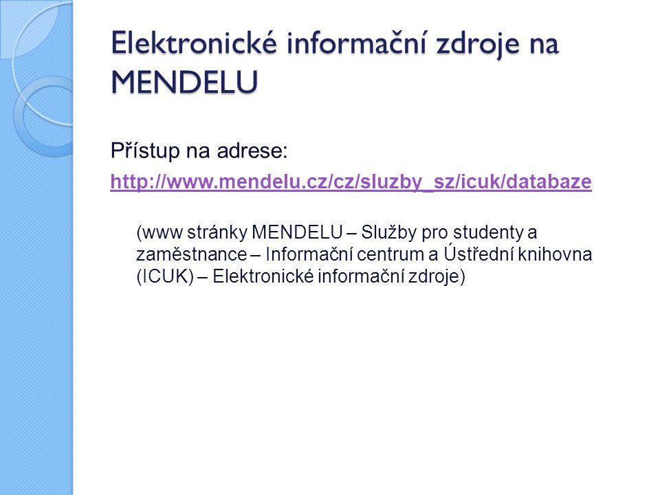 Elektronické informační zdroje na MENDELU Přístup na adrese: http://www.mendelu.cz/cz/sluzby_sz/icuk/databaze (www stránky MENDELU – Služby pro studenty a zaměstnance – Informační centrum a Ústřední knihovna (ICUK) – Elektronické informační zdroje)