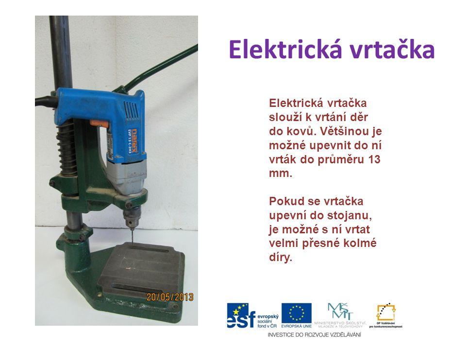 Elektrická vrtačka Elektrická vrtačka slouží k vrtání děr do kovů. Většinou je možné upevnit do ní vrták do průměru 13 mm. Pokud se vrtačka upevní do