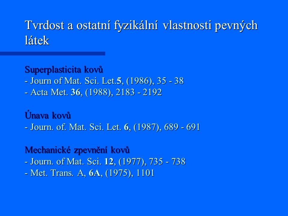 Tvrdost a ostatní fyzikální vlastnosti pevných látek Superplasticita kovů - Journ of Mat. Sci. Let.5, (1986), 35 - 38 - Acta Met. 36, (1988), 2183 - 2