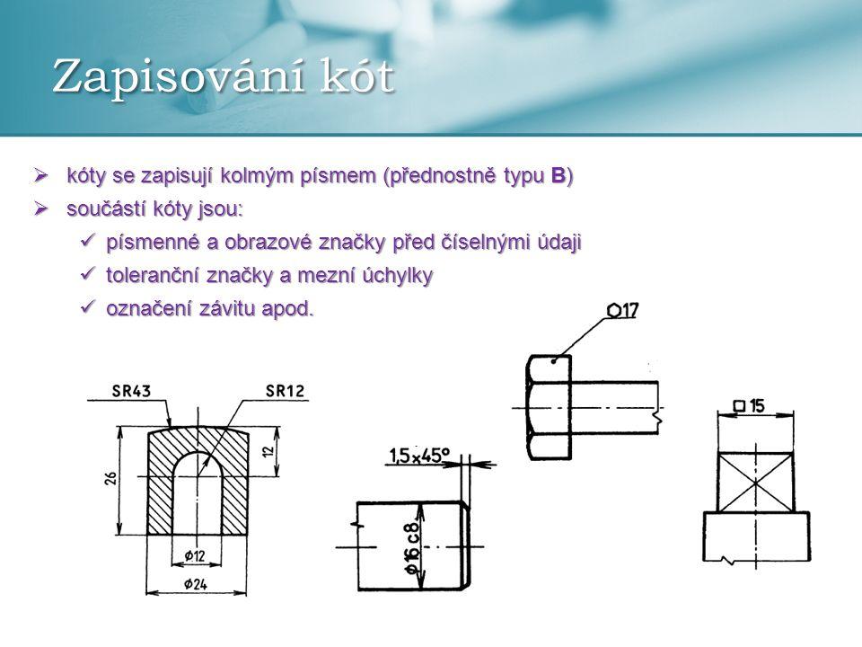 Zapisování kót  kóty se zapisují kolmým písmem (přednostně typu B)  součástí kóty jsou: písmenné a obrazové značky před číselnými údaji písmenné a o