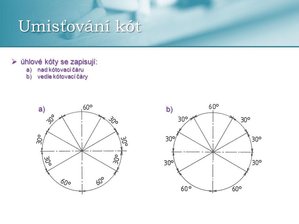 Umisťování kót  úhlové kóty se zapisují: a)nad kótovací čáru b)vedle kótovací čáry a) b)
