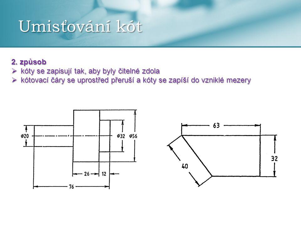 Umisťování kót 2. způsob  kóty se zapisují tak, aby byly čitelné zdola  kótovací čáry se uprostřed přeruší a kóty se zapíší do vzniklé mezery