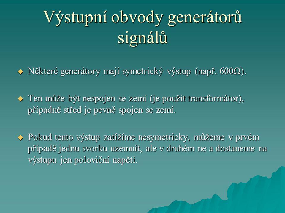 Výstupní obvody generátorů signálů  Pokud má generátor několik výstupů s různými výstupními impedancemi (50Ω, 600Ω), lze zpravidla zatížit jen jeden z nich.