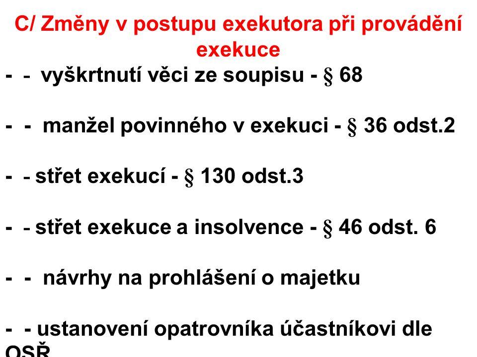 C/ Změny v postupu exekutora při provádění exekuce - - vyškrtnutí věci ze soupisu - § 68 - - manžel povinného v exekuci - § 36 odst.2 - - střet exekucí - § 130 odst.3 - - střet exekuce a insolvence - § 46 odst.