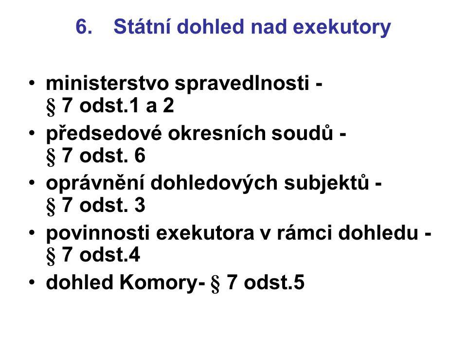 6. Státní dohled nad exekutory ministerstvo spravedlnosti - § 7 odst.1 a 2 předsedové okresních soudů - § 7 odst. 6 oprávnění dohledových subjektů - §