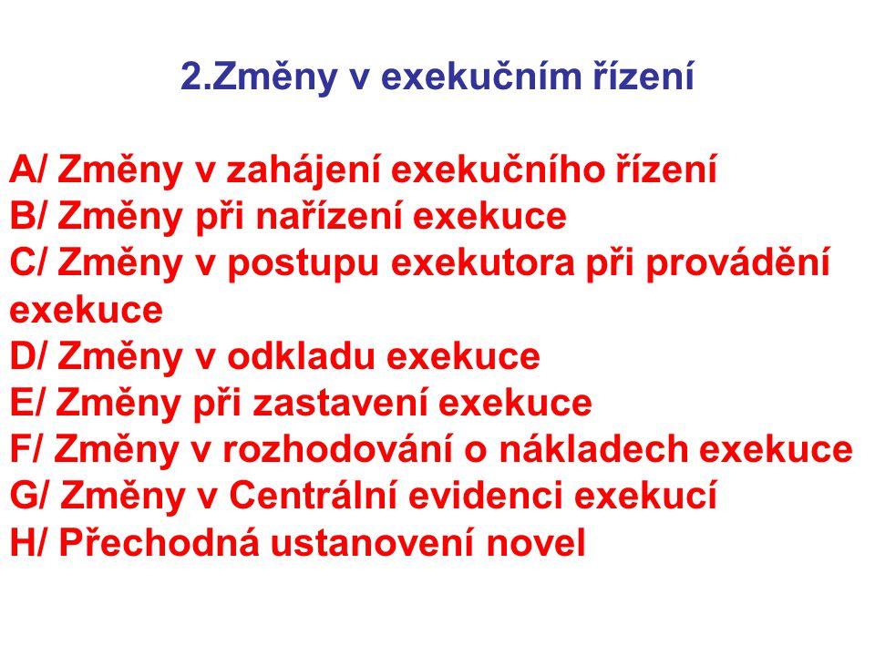 2.Změny v exekučním řízení A/ Změny v zahájení exekučního řízení B/ Změny při nařízení exekuce C/ Změny v postupu exekutora při provádění exekuce D/ Změny v odkladu exekuce E/ Změny při zastavení exekuce F/ Změny v rozhodování o nákladech exekuce G/ Změny v Centrální evidenci exekucí H/ Přechodná ustanovení novel