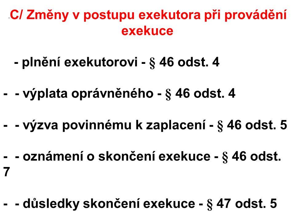 - C/ Změny v postupu exekutora při provádění exekuce - plnění exekutorovi - § 46 odst.