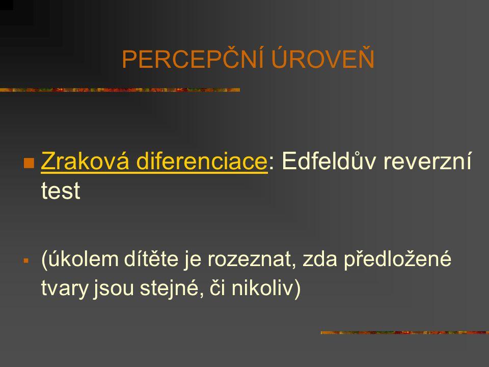 PERCEPČNÍ ÚROVEŇ Zraková diferenciace: Edfeldův reverzní test  (úkolem dítěte je rozeznat, zda předložené tvary jsou stejné, či nikoliv)