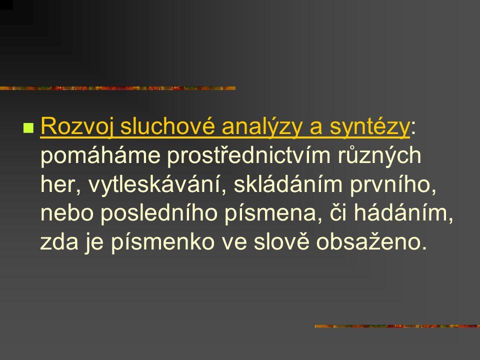 Rozvoj sluchové analýzy a syntézy: pomáháme prostřednictvím různých her, vytleskávání, skládáním prvního, nebo posledního písmena, či hádáním, zda je
