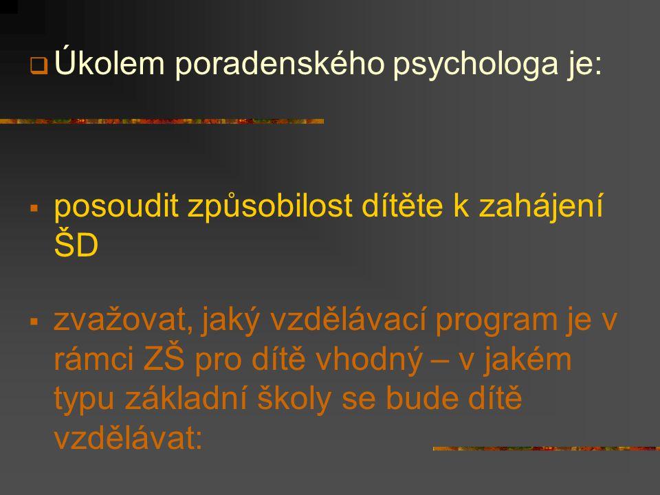  Úkolem poradenského psychologa je:  posoudit způsobilost dítěte k zahájení ŠD  zvažovat, jaký vzdělávací program je v rámci ZŠ pro dítě vhodný – v