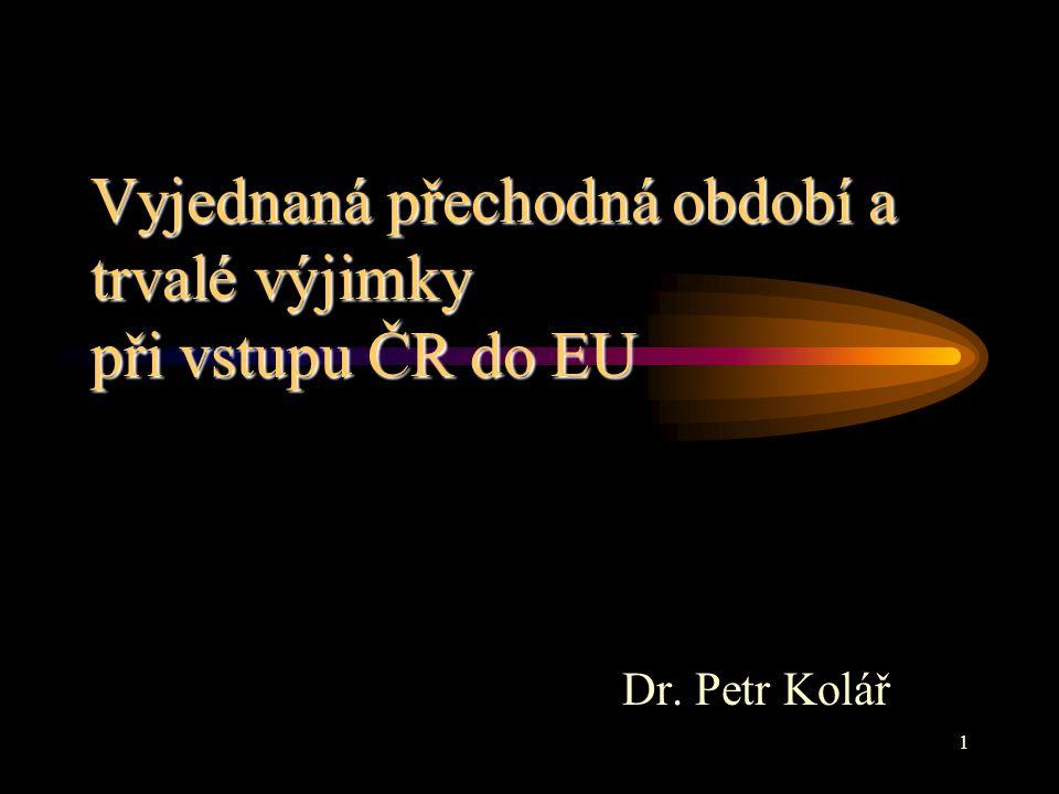 1 Vyjednaná přechodná období a trvalé výjimky při vstupu ČR do EU Dr. Petr Kolář