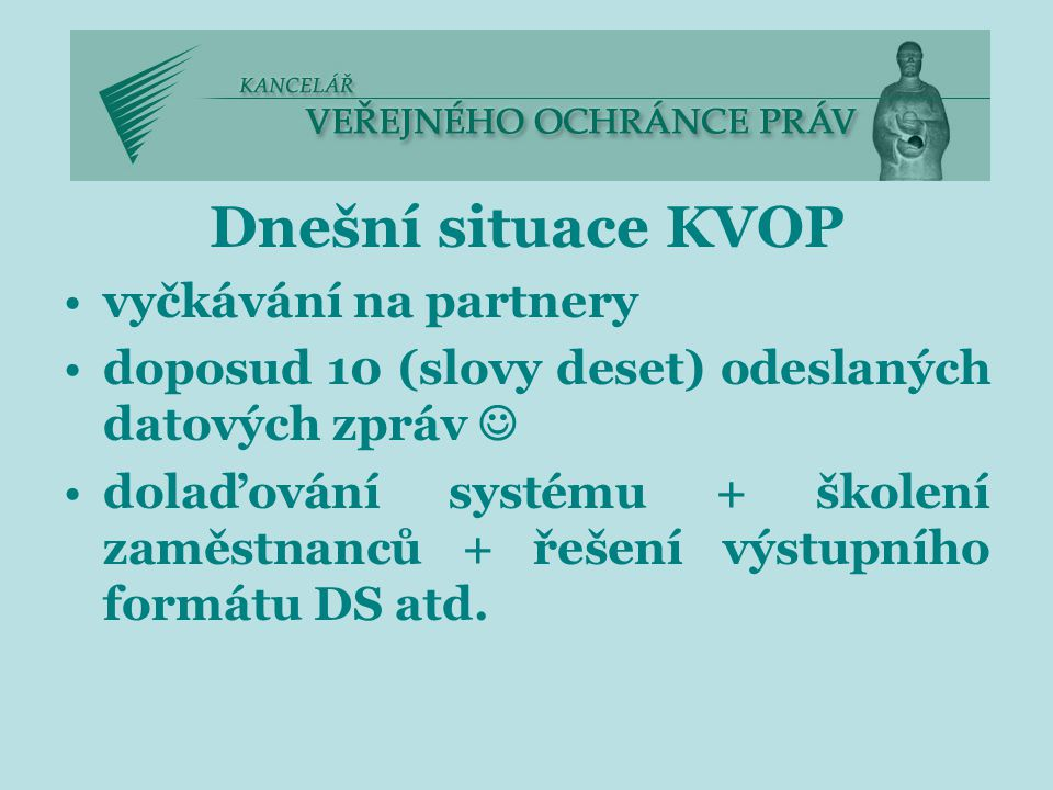 Dnešní situace KVOP vyčkávání na partnery doposud 10 (slovy deset) odeslaných datových zpráv dolaďování systému + školení zaměstnanců + řešení výstupního formátu DS atd.