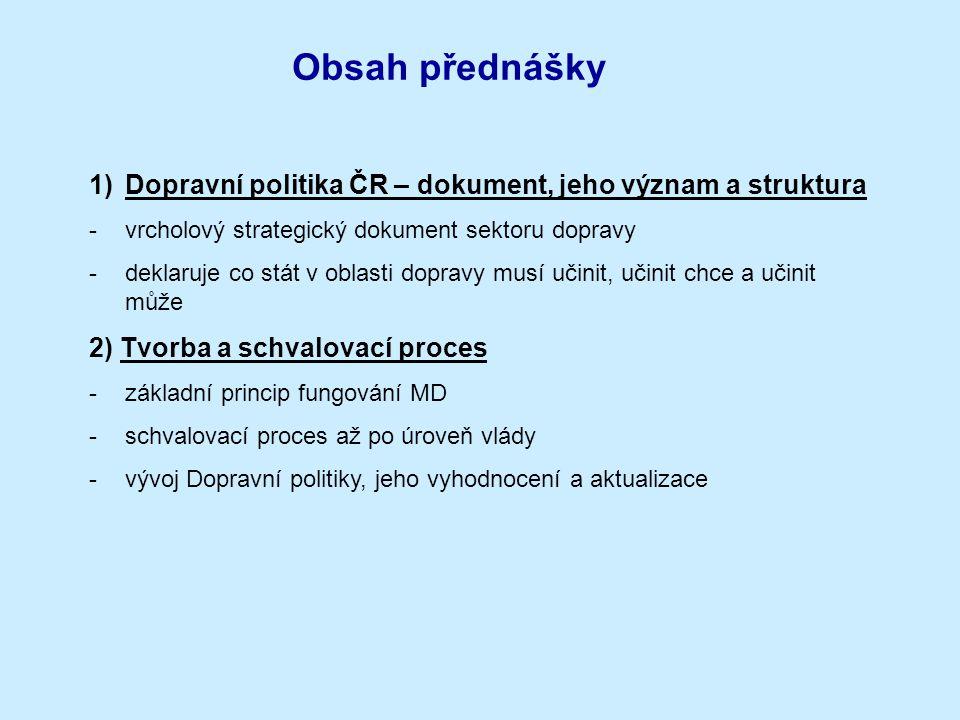 Obsah přednášky 1)Dopravní politika ČR – dokument, jeho význam a struktura -vrcholový strategický dokument sektoru dopravy -deklaruje co stát v oblast