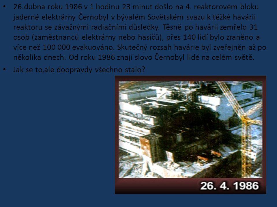 26.dubna roku 1986 v 1 hodinu 23 minut došlo na 4. reaktorovém bloku jaderné elektrárny Černobyl v bývalém Sovětském svazu k těžké havárii reaktoru se