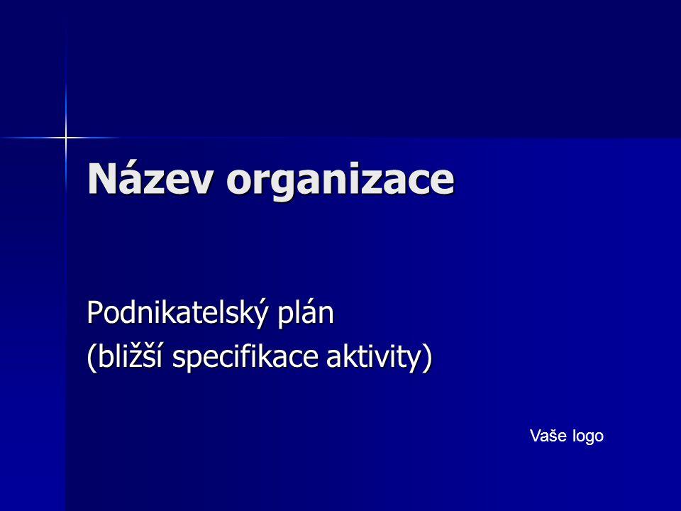 Název organizace Podnikatelský plán (bližší specifikace aktivity) Vaše logo