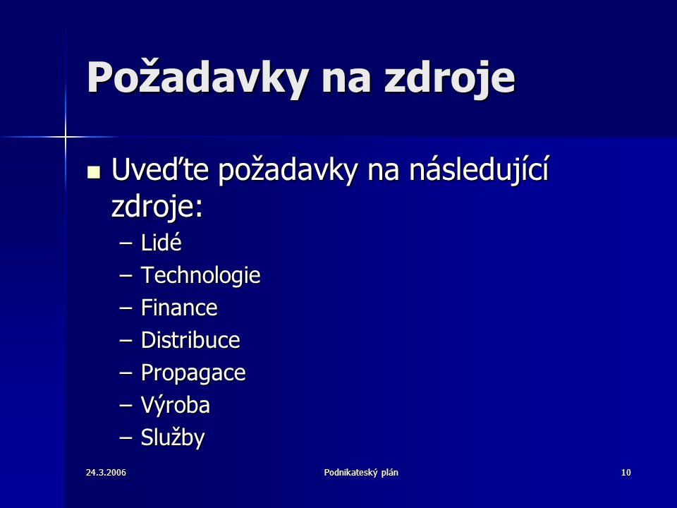 24.3.2006Podnikateský plán10 Požadavky na zdroje Uveďte požadavky na následující zdroje: Uveďte požadavky na následující zdroje: –Lidé –Technologie –Finance –Distribuce –Propagace –Výroba –Služby