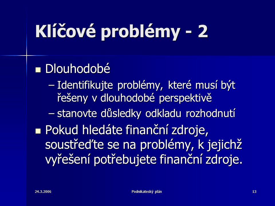 24.3.2006Podnikateský plán13 Klíčové problémy - 2 Dlouhodobé Dlouhodobé –Identifikujte problémy, které musí být řešeny v dlouhodobé perspektivě –stanovte důsledky odkladu rozhodnutí Pokud hledáte finanční zdroje, soustřeďte se na problémy, k jejichž vyřešení potřebujete finanční zdroje.