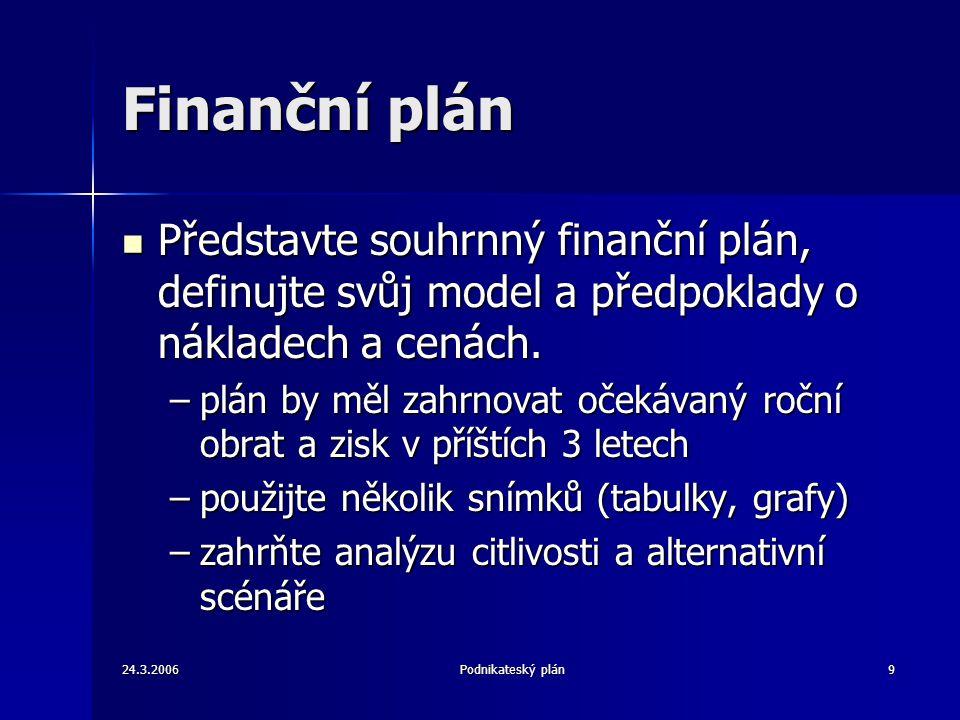 24.3.2006Podnikateský plán9 Finanční plán Představte souhrnný finanční plán, definujte svůj model a předpoklady o nákladech a cenách. Představte souhr