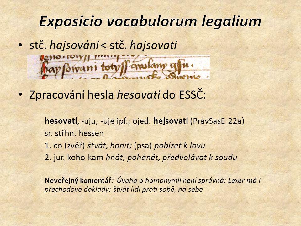 Doklady na hesovati /hejsovati žádné jiné [zvěřiny] nemají se psy hnáti ani hesovati PrávSasE 163v (6,1,2: unde keyn ander sullen sy mit den hunden hecczen noch grussen) Aleš hesoval … před úřad pana Berku a pana hauptmana … a pana Mikoláše, aby seznali, kterak sě úmluvy staly PrávOpav 2,79, 1464 Upomíná li jeden a hejsuje dědinu pro slib, to mají mieti za neprávo PrávSasE 22r (1,20,3: heyscht eyner erbe von gelobdes wegen) Jestli jedno sbožie od dvú muží narčeno, napomane li a hejsuje to rychtář s pravým ortelem, mají jemu to dáti PrávSasE 33v (1,33,4: heyschet is der richter zcu rechte) Tehdá má nalezeno býti, že má před právem hajsován býti, má naň voláno býti ku pravé odpovědi PrávSasE 113v (4,21,2: man schulle in vor gerichte eischen czu rechter antwort) pakli sě stane míru rušenie aneb bezprávie aneb věc, ješto tomu fojtovi to slušie hajsovati aneb napomínati, tu má on miestu tomu jeho právo na tom poručovati PrávSasE 144r (4,45,13: czu eischen) DRW: hetzen, hessen '(bei der Jagd mit Hunden) verfolgen' heischen/eischen, jemanden fordern, auffordern, berufen; vor Gericht (als Partei) laden'