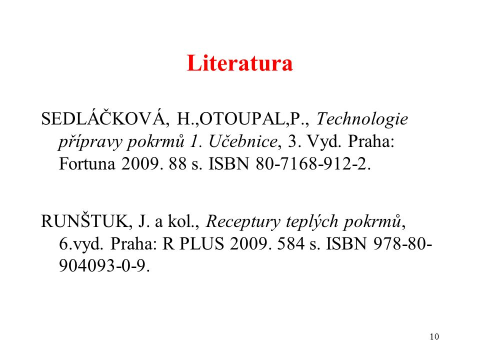 Literatura SEDLÁČKOVÁ, H.,OTOUPAL,P., Technologie přípravy pokrmů 1. Učebnice, 3. Vyd. Praha: Fortuna 2009. 88 s. ISBN 80-7168-912-2. RUNŠTUK, J. a ko