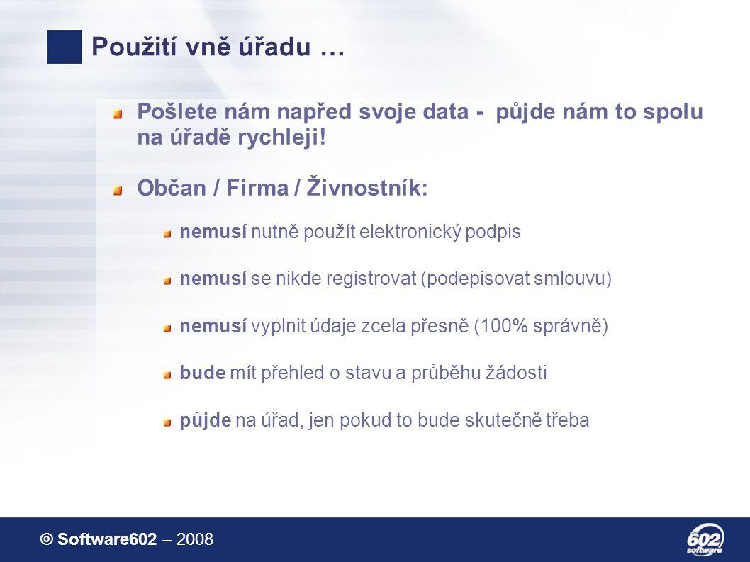 © Software602 – 2008 Použití vně úřadu … Pošlete nám napřed svoje data - půjde nám to spolu na úřadě rychleji.