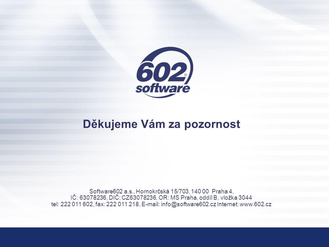 Děkujeme Vám za pozornost Software602 a.s., Hornokrčská 15/703, 140 00 Praha 4, IČ: 63078236, DIČ: CZ63078236, OR: MS Praha, oddíl B, vložka 3044 tel: 222 011 602, fax: 222 011 218, E-mail: info@software602.cz Internet: www.602.cz
