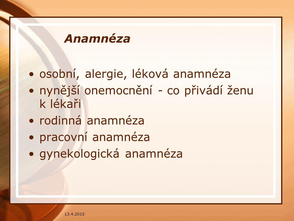 Anamnéza osobní, alergie, léková anamnéza nynější onemocnění - co přivádí ženu k lékaři rodinná anamnéza pracovní anamnéza gynekologická anamnéza 13.4
