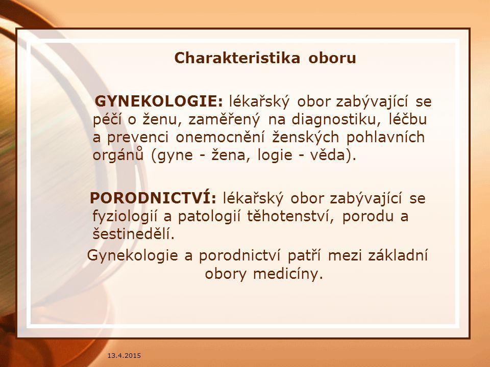 13.4.2015 Charakteristika oboru GYNEKOLOGIE: lékařský obor zabývající se péčí o ženu, zaměřený na diagnostiku, léčbu a prevenci onemocnění ženských po