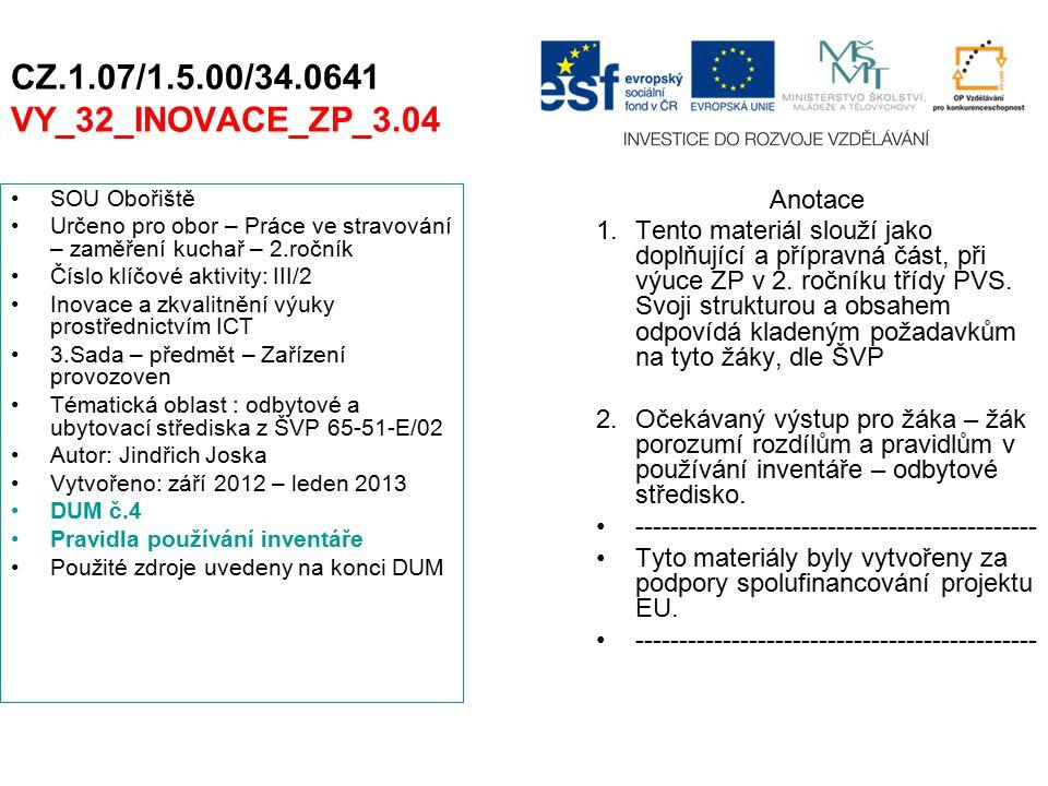 CZ.1.07/1.5.00/34.0641 VY_32_INOVACE_ZP_3.04 SOU Obořiště Určeno pro obor – Práce ve stravování – zaměření kuchař – 2.ročník Číslo klíčové aktivity: III/2 Inovace a zkvalitnění výuky prostřednictvím ICT 3.Sada – předmět – Zařízení provozoven Tématická oblast : odbytové a ubytovací střediska z ŠVP 65-51-E/02 Autor: Jindřich Joska Vytvořeno: září 2012 – leden 2013 DUM č.4 Pravidla používání inventáře Použité zdroje uvedeny na konci DUM Anotace 1.Tento materiál slouží jako doplňující a přípravná část, při výuce ZP v 2.