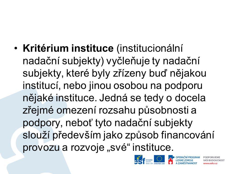 Kritérium instituce (institucionální nadační subjekty) vyčleňuje ty nadační subjekty, které byly zřízeny buď nějakou institucí, nebo jinou osobou na p