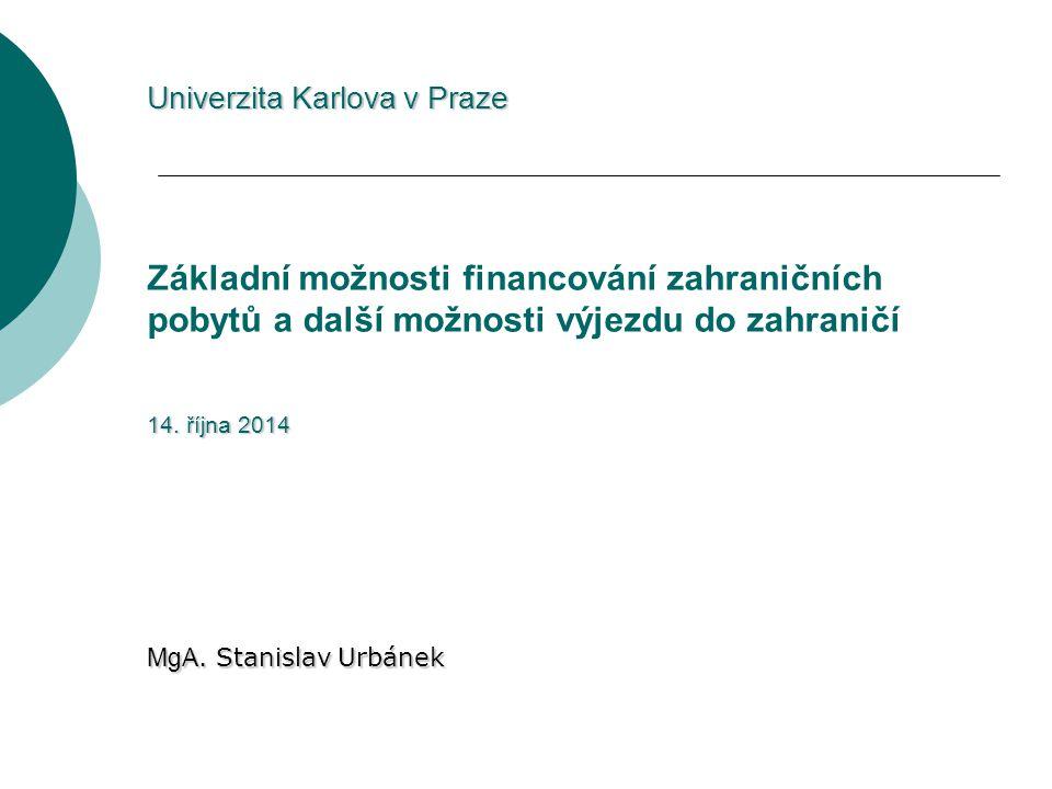 Univerzita Karlova v Praze 14. října 2014 Univerzita Karlova v Praze Základní možnosti financování zahraničních pobytů a další možnosti výjezdu do zah