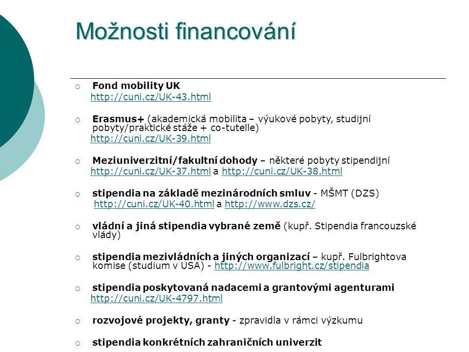 Možnosti financování  Fond mobility UK http://cuni.cz/UK-43.html  Erasmus+ (akademická mobilita – výukové pobyty, studijní pobyty/praktické stáže + co-tutelle) http://cuni.cz/UK-39.html  Meziuniverzitní/fakultní dohody – některé pobyty stipendijní http://cuni.cz/UK-37.html a http://cuni.cz/UK-38.htmlhttp://cuni.cz/UK-37.htmlhttp://cuni.cz/UK-38.html  stipendia na základě mezinárodních smluv - MŠMT (DZS) http://cuni.cz/UK-40.html a http://www.dzs.cz/http://cuni.cz/UK-40.htmlhttp://www.dzs.cz/  vládní a jiná stipendia vybrané země (kupř.