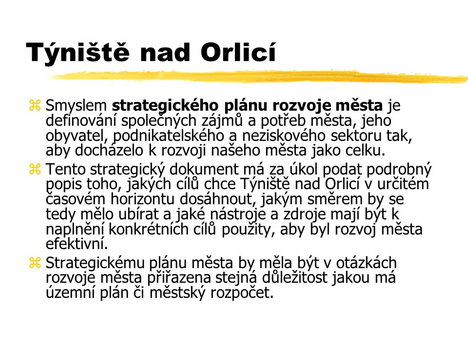 Týniště nad Orlicí zSmyslem strategického plánu rozvoje města je definování společných zájmů a potřeb města, jeho obyvatel, podnikatelského a neziskového sektoru tak, aby docházelo k rozvoji našeho města jako celku.