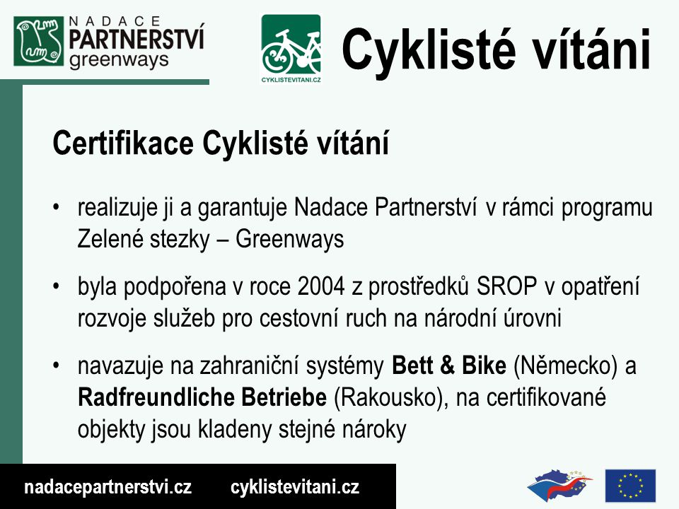 nadacepartnerstvi.cz cyklistevitani.cz Cyklisté vítáni Certifikace Cyklisté vítání realizuje ji a garantuje Nadace Partnerství v rámci programu Zelené stezky – Greenways byla podpořena v roce 2004 z prostředků SROP v opatření rozvoje služeb pro cestovní ruch na národní úrovni navazuje na zahraniční systémy Bett & Bike (Německo) a Radfreundliche Betriebe (Rakousko), na certifikované objekty jsou kladeny stejné nároky