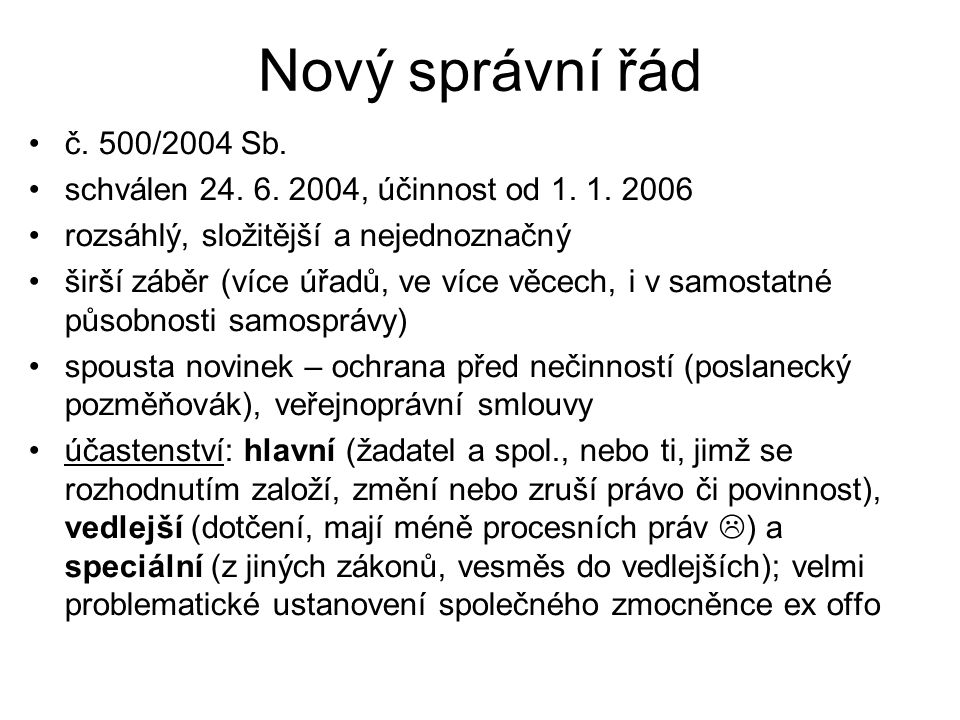 Nový správní řád č. 500/2004 Sb. schválen 24. 6. 2004, účinnost od 1. 1. 2006 rozsáhlý, složitější a nejednoznačný širší záběr (více úřadů, ve více vě