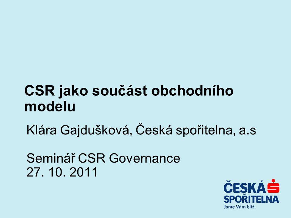 CSR jako součást obchodního modelu Klára Gajdušková, Česká spořitelna, a.s Seminář CSR Governance 27. 10. 2011